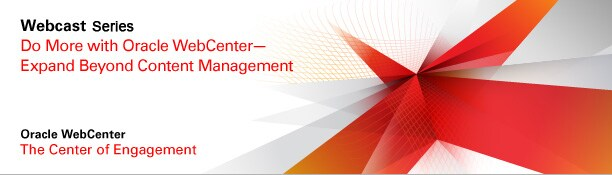 Webcast. Do More with Oracle WebCenter—Expand Beyond Content Management. Oracle WebCenter. The Center of Engagement.