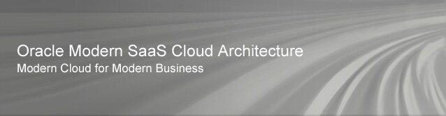 Oracle Modern SaaS Cloud Architecture. Modern Cloud for Modern Business